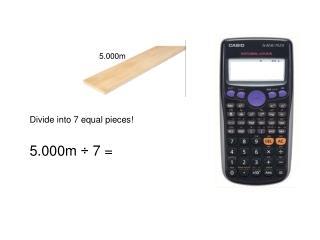 Divide into 7 equal pieces! 5.000m ÷ 7 =