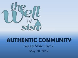 AUTHENTIC COMMUNITY We are STSA  – Part 2 May  20, 2012