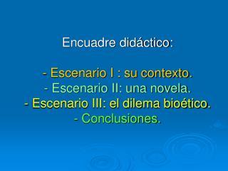 Encuadre did ctico:  - Escenario I : su contexto. - Escenario II: una novela. - Escenario III: el dilema bio tico. - Con