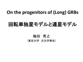 On the progenitors of (Long) GRBs 回転単独星モデルと連星モデル