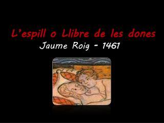L'espill o Llibre de les dones          Jaume Roig  -  1461