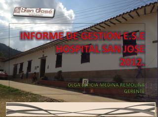 INFORME DE GESTION E.S.E HOSPITAL SAN JOSE 2012. OLGA LETICIA MEDINA REMOLINA GERENTE