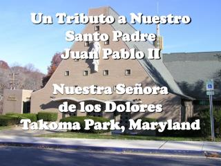 Un Tributo a Nuestro Santo Padre Juan Pablo II  Nuestra Se ora  de los Dolores Takoma Park, Maryland