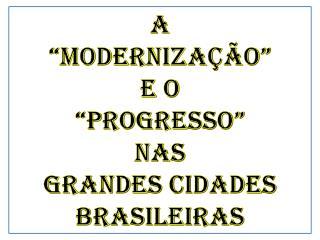 """A """"modernização""""  e o  """"Progresso"""" nas GRANDES CIDADES BRASILEIRAS"""
