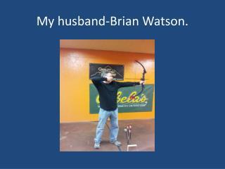 My husband-Brian Watson.