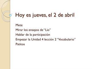 Hoy  es jueves , el 2 de  abril