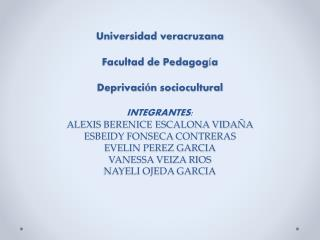 Universidad veracruzana  Facultad de Pedagog a  Deprivaci n sociocultural   INTEGRANTES: ALEXIS BERENICE ESCALONA VIDA A