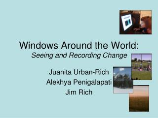 Windows Around the World: Seeing and Recording Change