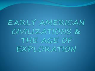 EARLY AMERICAN CIVILIZATIONS & THE AGE OF EXPLORATION