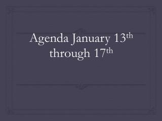 Agenda January 13 th  through 17 th