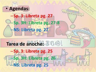 Agendas:  Sp. 3:  Libreta  pg.  27 Sp. 3H:  Libreta  pg.  27-8 NS:  Libreta  pg.  27