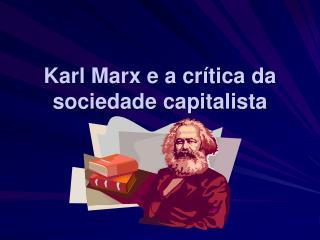 Karl Marx e a cr tica da sociedade capitalista