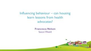 Influencing behaviour – can housing learn lessons from health advocates ? Francesca  Nelson