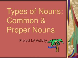 Types of Nouns:   Common  Proper Nouns