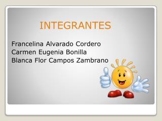 INTEGRANTES Francelina Alvarado  Cordero Carmen  Eugenia Bonilla