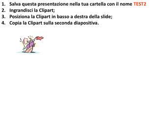 Salva questa presentazione nella tua cartella con il nome  TEST2 Ingrandisci la  Clipart ;