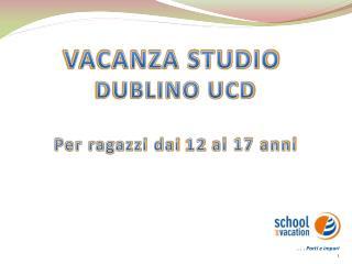 VACANZA STUDIO  DUBLINO UCD Per  ragazzi dai  12  ai 17 anni