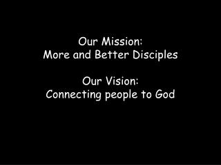 Our Mission:    More and Better Disciples Our Vision: Connecting people to God