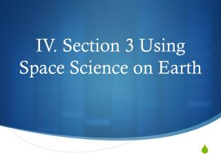 IV.  Section 3 Using Space Science on Earth