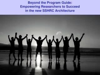 Beyond the  Program  Guide:  Empowering  Researchers to Succeed  in  the new SSHRC Architecture