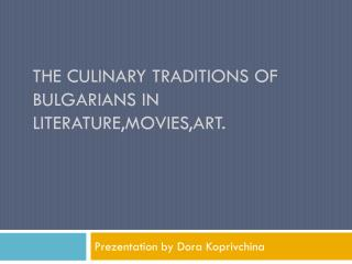 The culinary traditions of Bulgarians in  literature,movies,art .