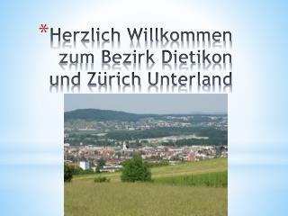 Herzlich Willkommen  zum  Bezirk Dietikon und  Zürich  U nterland