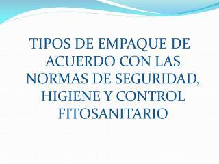 TIPOS DE EMPAQUE DE ACUERDO CON LAS NORMAS DE SEGURIDAD, HIGIENE Y CONTROL FITOSANITARIO
