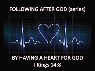 FOLLOWING AFTER GOD (series) BY HAVING A  HEART FOR GOD I Kings 14:8