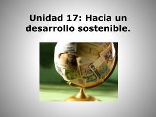 Unidad 17: Hacia un desarrollo sostenible.