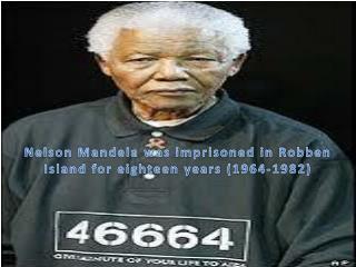 N elson  M andela was imprisoned in  R obben  Island for eighteen years (1964-1982)