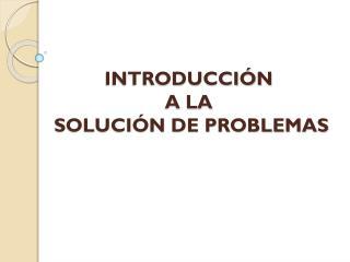 INTRODUCCIÓN A LA  SOLUCIÓN DE PROBLEMAS