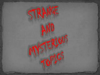 STRANGE And  Mysterious TOPICS