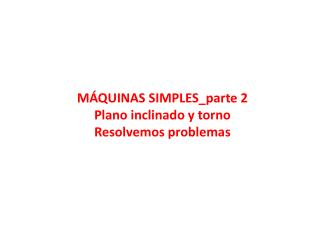 MÁQUINAS  SIMPLES_parte  2 Plano inclinado y torno Resolvemos problemas