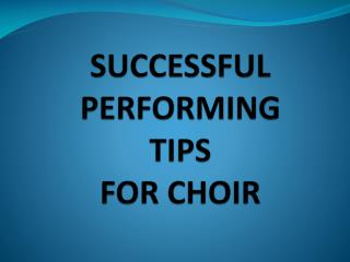 SUCCESSFUL  PERFORMING  TIPS FOR CHOIR