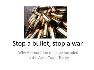 Stop a bullet, stop a war
