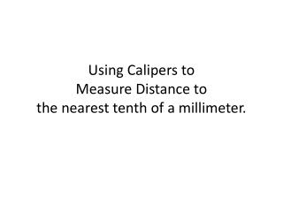 Using Calipers to Measure Distance to  the nearest tenth of a millimeter.