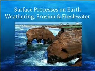 Surface Processes on  Earth Weathering, Erosion & Freshwater