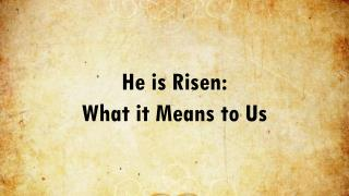 He is Risen:  What it Means to Us