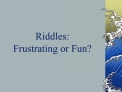 Riddles: Frustrating or Fun