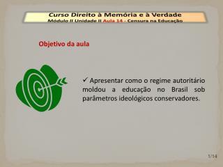 Curso Direito à Memória e à Verdade Módulo  II  Unidade  II  Aula  14  -  Censura na Educação