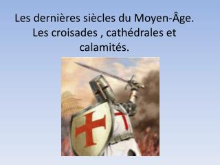 Les  dernières siècles  du  Moyen-Âge . Les  croisades  ,  cathédrales  et  calamités .