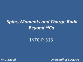 Spins, Moments and Charge Radii Beyond  48 Ca INTC-P-313