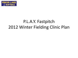 P.L.A.Y. Fastpitch 2012 Winter Fielding Clinic Plan