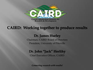 CAIRD:  Working together to produce results Dr. James Hurley Chairman, CAIRD Board of Directors
