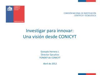 Investigar para innovar: Una visión desde CONICYT