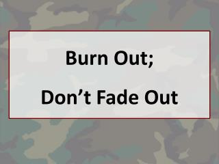 Burn Out;  Don't Fade Out