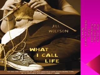 What  I Call Life By: Jill  Wolfson Published:2005 Fiction Ms.Brown's-6 th  period Renee N.