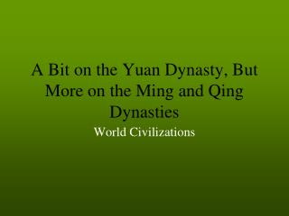 A Bit on the Yuan Dynasty, But More on the Ming and Qing Dynasties