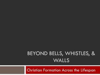 Beyond Bells, whistles, & walls