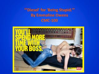 """'Diesel' for 'Being Stupid.'"" By Emmaline Owens CMC-100"